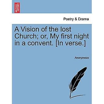 A Vision of the lost Church or My first night in a convent. In verse. by Anonymous