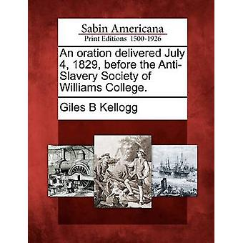 An oration delivered July 4 1829 before the AntiSlavery Society of Williams College. by Kellogg & Giles B