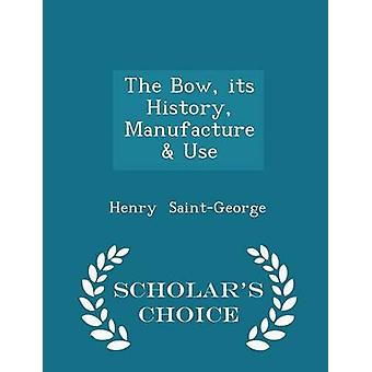 The Bow its History Manufacture  Use  Scholars Choice Edition by SaintGeorge & Henry