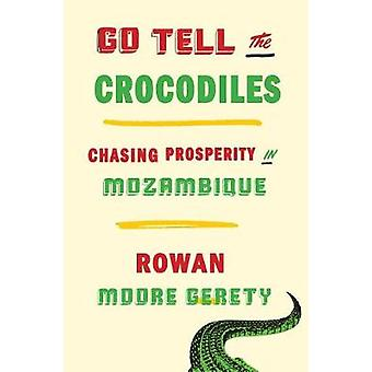 Go Tell the Crocodiles - Chasing Prosperity in Mozambique by Rowan Moo