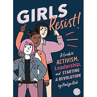 Girls Resist! - A Guide to Activism - Leadership - and Starting a Revo