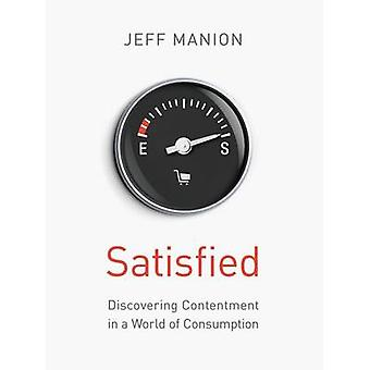 Satisfied Discovering Contentment in a World of Consumption by Manion & Jeff