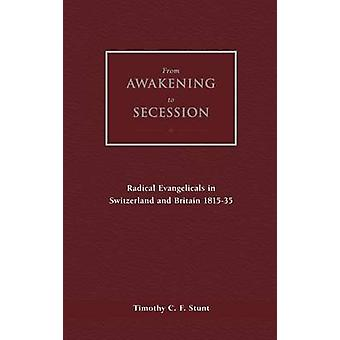 From Awakening to Secession Radical Evangelicals in Switzerland and Britain 181535 by Stunt & Timothy C. F.