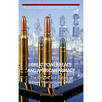 Great Power Peace and American Primacy The Origins and Future of a New International Order by Baron & Joshua