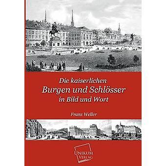 Die Kaiserlichen Burgen Und Schlosser in Bild Und Wort by Weller & Franz