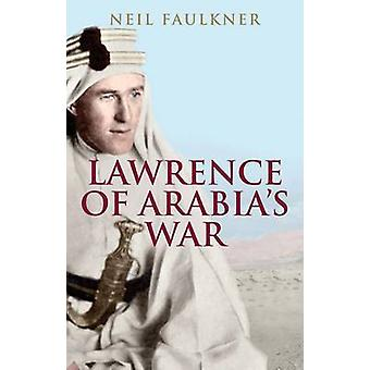 Lawrence of Arabia's War - The Arabs - the British and the Remaking of