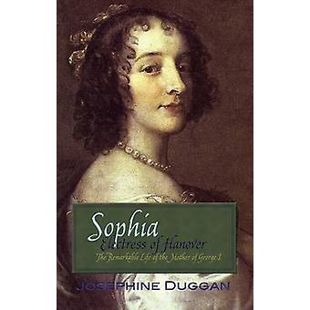 Sophia Electress of Hanover - The Remarkable Life of the Mother of Geo