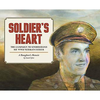 Soldier's Heart - The Campaign to Understand My WWII Veteran Father - A