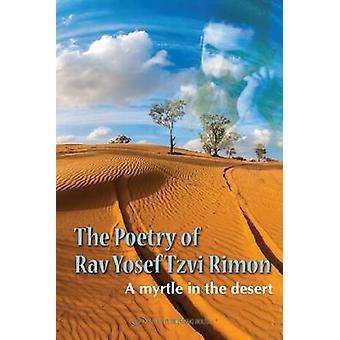 The Poetry of Rav Yosef Tzvi Rimon - A Myrtle in the Desert by Yosef T