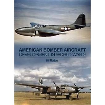 American Bomber Aircraft Development in World War 2 by Bill Norton -