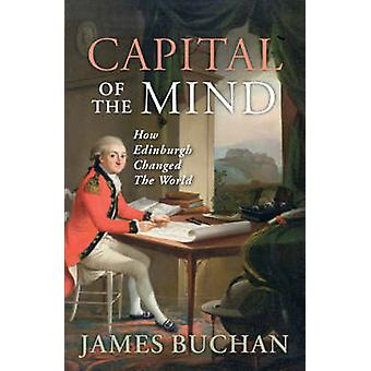 Capital of the Mind - How Edinburgh Changed the World by James Buchan