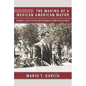 The Making of a Mexican American Mayor: Raymond L. Telles of El Paso and the� Origins of Latino Political Power