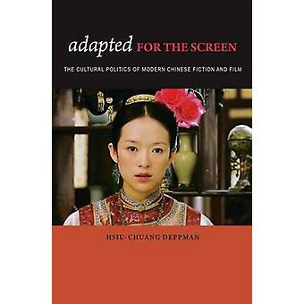 Adapted for the Screen The Cultural Politics of Modern Chinese Fiction and Film by Deppman & HsiuChuang