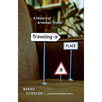 Traveling in Place - A History of Armchair Travel by Bernd Stiegler -