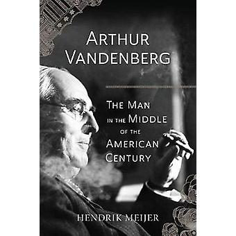 Arthur Vandenberg - The Man in the Middle of the American Century by H