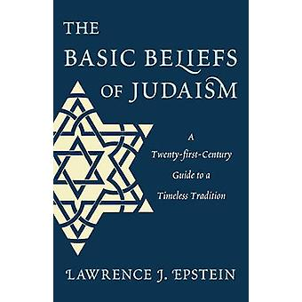 The Basic Beliefs of Judaism - A Twenty-first-Century Guide To a Timel