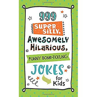 999 Super Silly - Awesomely Hilarious - Funny Bone-Tickling Jokes for