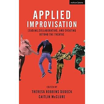 Applied Improvisation - Leading - Collaborating - and Creating Beyond