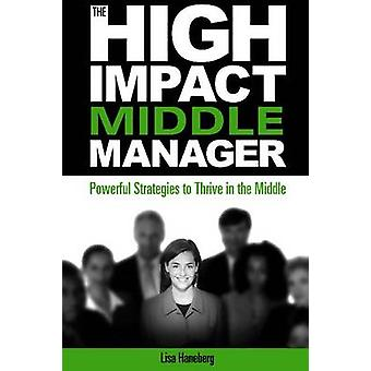 High Impact Middle Manager - Powerful Strategies to Thrive in the Midd