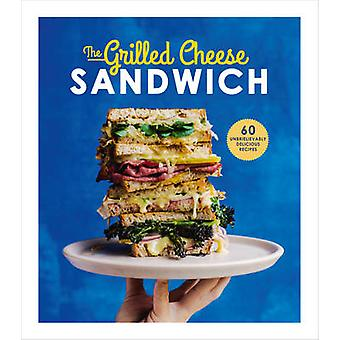 The Grilled Cheese Sandwich - 60 Unbrielievably Delicious Recipes by S