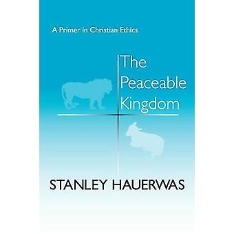 The Peaceable Kingdom A Primer in Christian Ethics by Hauerwas & Stanley