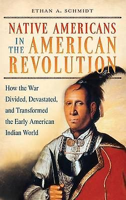Native Americans in the American Revolution How the War Divided Devastated and Transformed the Early American Indian World by Schmidt & Ethan