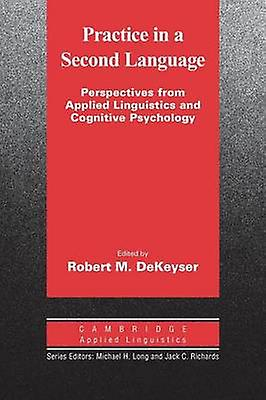 Practice in a Second Language Perspectives from Applied Linguistics and Cognitive Psychology by Dekeyser & Robert M.