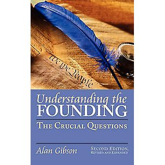 Understanding the Founding The Crucial Questions Second Edition Revised and Expanded by Gibson & Alan