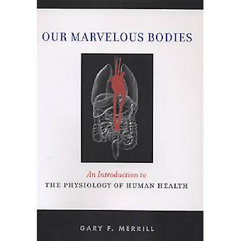 Our Marvelous Bodies An Introduction to the Physiology of Human Health by Merrill & Gary F.