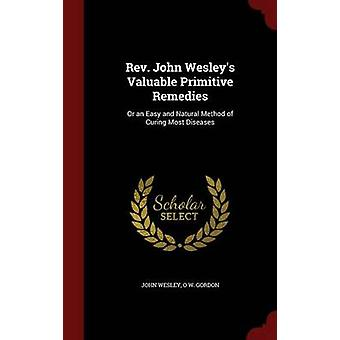 Rev. John Wesleys Valuable Primitive Remedies Or an Easy and Natural Method of Curing Most Diseases by Wesley & John