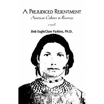 A Prejudiced Resentment American Cultures in Recovery by Parkins & Bob