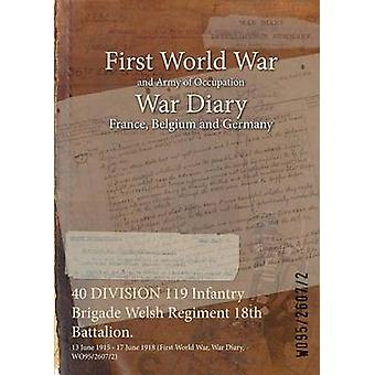 40 DIVISION 119 Infantry Brigade Welsh Regiment 18th Battalion.  13 June 1915  17 June 1918 First World War War Diary WO9526072 by WO9526072
