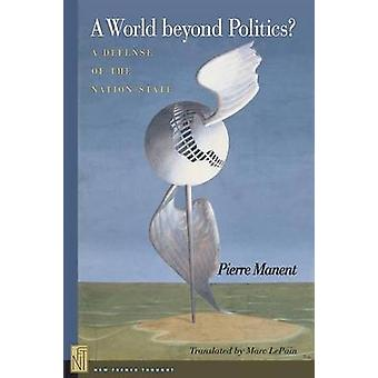 A World Beyond Politics? - A Defense of the Nation State by Pierre Man