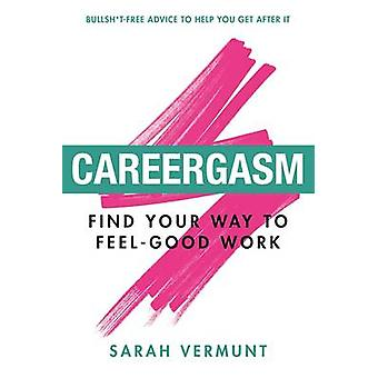 Careergasm - Find Your Way to Feel-Good Work by Sarah Vermunt - 978177