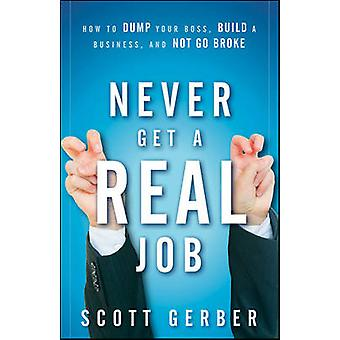 Never Get a  -Real - Job - How to Dump Your Boss - Build a Business and