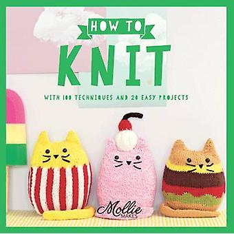 Mollie Makes - How to Knit - With 100 Techniques and 20 Easy Projects b