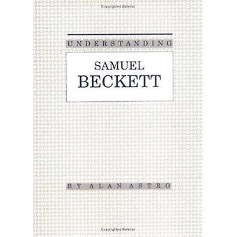 Understanding Samuel Beckett by Alan Astro - 9780872496866 Book