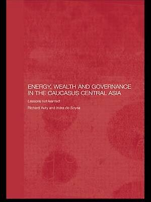Energy Wealth and Governance in the Caucasus and Central Asia Lessons Not Learned by Auty & Richard M.