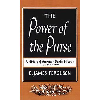The Power of the Purse A History of American Public Finance 17761790 by Ferguson & E. James