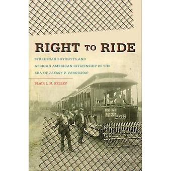 Right to Ride Streetcar Boycotts and African American Citizenship in the Era of Plessy v. Ferguson by Kelley & Blair L. M.