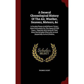A General Chronological History Of The Air Weather Seasons Meteors c In Sundry Places And Different Times  More Particularly For The Space Of 250 Years  Together With Some Of Their Most Remark by Short & Thomas