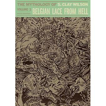 Belgian Lace From Hell - The Mythology of S. Clay Wilson Vol. 3 by S.