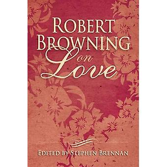 Robert Browning on Love by Stephen Brennan - 9781634502399 Book