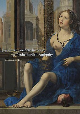 Jan Gossart and the Invention of Netherlandish Antiquity by Marisa Anne Bass