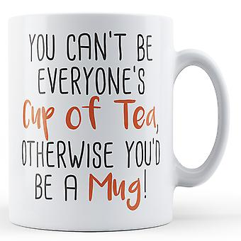 You can't be everyone's Cup of Tea, otherwise you'd be a Mug! - Printed Mug