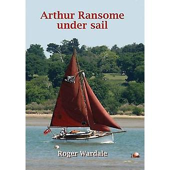 Arthur Ransome Under Sail by Roger Wardale - 9781850588559 Book