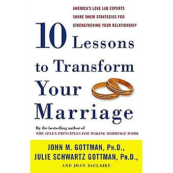 Ten Lessons to Transform Your Marriage: America's Love Lab Experts Share Their Strategies for Strengthening Your...