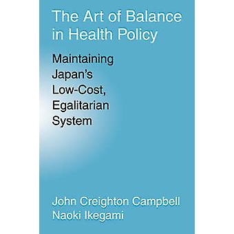 The Art of Balance in Health Policy Maintaining Japans LowCost Egalitarian System by Campbell & John Creighton