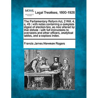The Parliamentary Reform Act 2 Will. 4. c. 45  with notes containing a complete digest of election law as now altered by that statute  with full instructions to overseers and other officers analy by Rogers & Francis James Newman