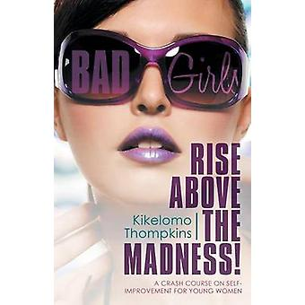 Bad Girls Rise Above the Madness A Crash Course on SelfImprovement for Young Women by Thompkins & Kikelomo